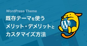 Webサイト制作でWordPressの配布テーマを使うメリット・デメリットとカスタマイズ方法について。