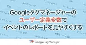 Googleタグマネージャーのユーザー定義変数でイベントのレポートを見やすくする